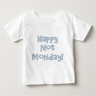 Happy Not Monday! Baby T-Shirt