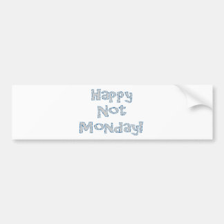 Happy Not Monday! Bumper Sticker