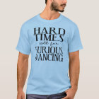 Hard Times Call for Furious Dancing T-Shirt