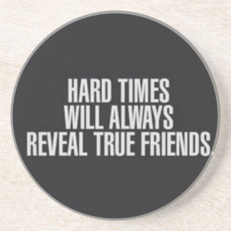 Hard times will always reveal true friends. coaster