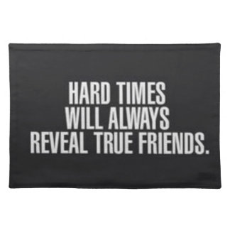 Hard times will always reveal true friends. placemat