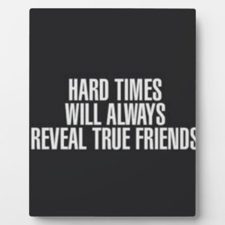 Hard times will always reveal true friends. plaque