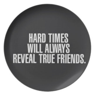 Hard times will always reveal true friends. plate