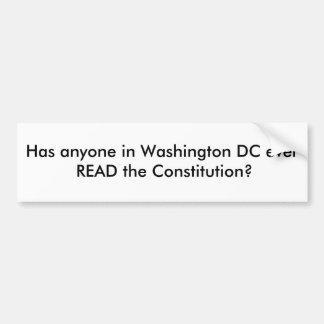 Has anyone in Washington DC ever READ the Const... Bumper Sticker