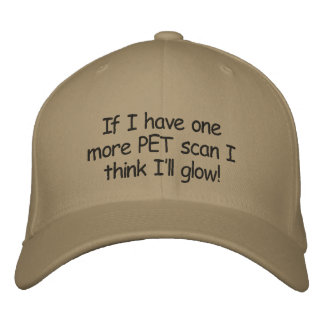 Hat:If I have one more PET scan I think I'll glow! Embroidered Hat