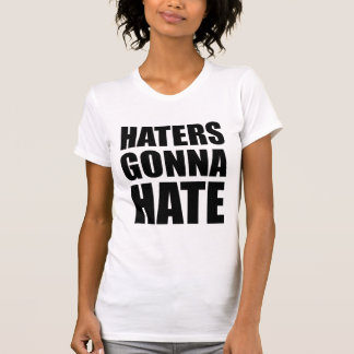 Haters Gonna Hate T Shirt