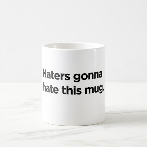 Haters gonna hate this mug.