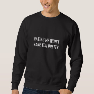 Hating Me Will Not Make You Pretty Funny Sweatshirt