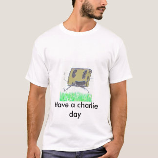 Have a charlie day !!! T-Shirt