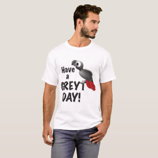 Have a Greyt Day - Great African Grey Parrot T-Shirt