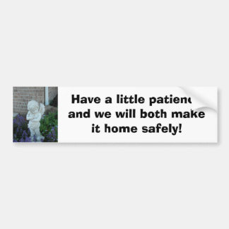 Have a little patience and we will both make it... bumper sticker