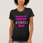 Have a Super Sparkly Day! Tee Shirt