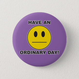have an ordinary day! 2 inch round button