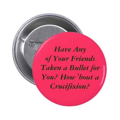 Have Any of Your Friends Taken a Bullet for You... Button