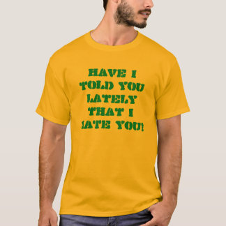 Have I told you lately that I HATE YOU! T-Shirt