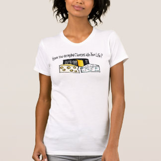 Have You Accepted Cheeses Into Your Life? T-Shirt