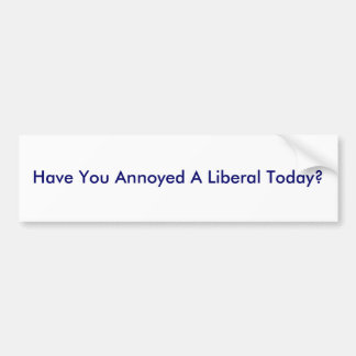 Have You Annoyed A Liberal Today? Bumper Sticker