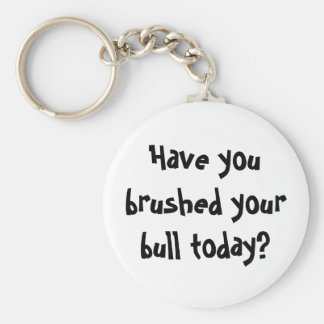 Have you brushed your bull today? keychain