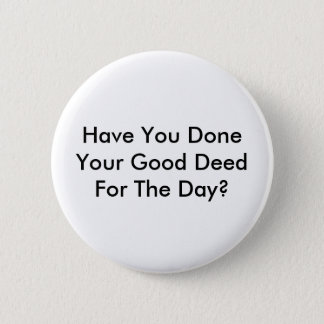 Have You Done Your Good Deed For The Day? 2 Inch Round Button