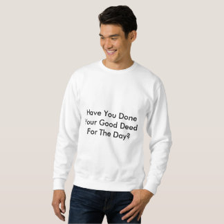 Have You Done Your Good Deed For The Day? Sweatshirt