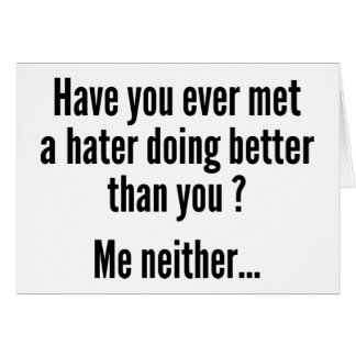 Have You Ever Met A Hater Doing Better Than You ? Greeting Card