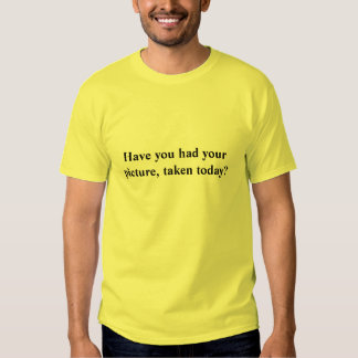 Have you had your picture, taken today? shirt