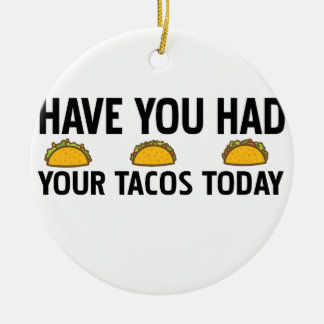 Have you had your tacos today ceramic ornament