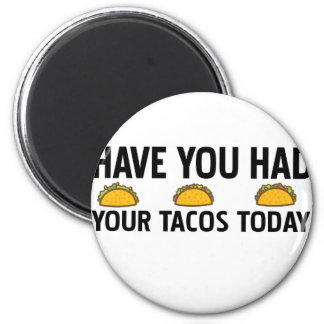 Have you had your tacos today magnet