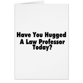 Have You Hugged A Law Professor Today Card