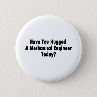 Have You Hugged A Mechanical Engineer Today 2 Inch Round Button