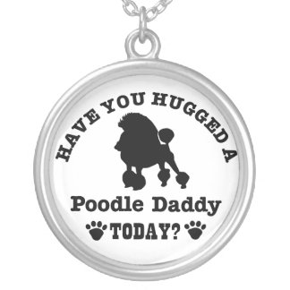 Have You Hugged A poodle Daddy Today Silver Plated Necklace
