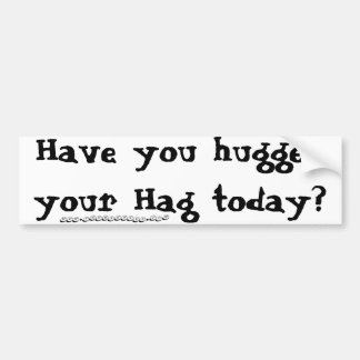 Have you hugged your Hag today? Bumper Sticker