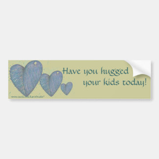 Have you hugged your kids today! bumper sticker
