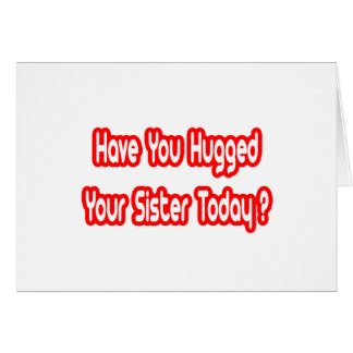 Have You Hugged Your Sister Today? Card