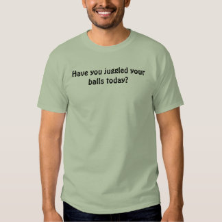 Have you juggled your balls today? t shirts