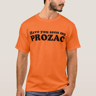 Have you seen my Prozac T-Shirt