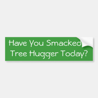 Have You Smacked A Tree Hugger Today Bumper Sticker