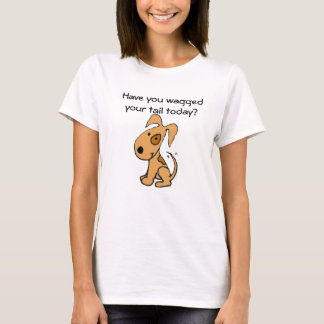 Have you waggedyour tail today? Shirt