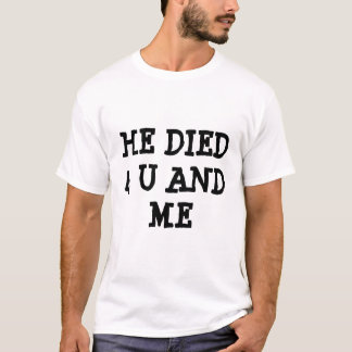 HE DIED 4 U AND ME T-Shirt