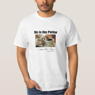 He is the Potter...I am the clay T-Shirt