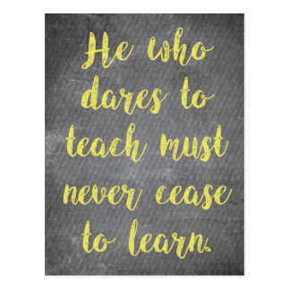 He who dares to TEACH must never cease to LEARN Postcard