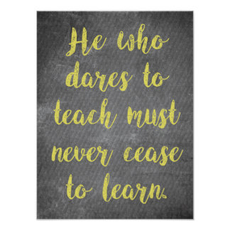 He who dares to TEACH must never cease to LEARN Poster