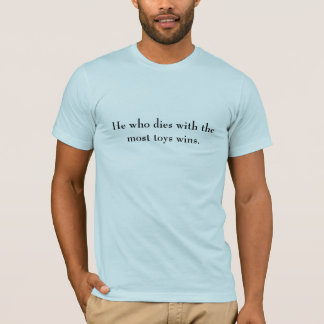 He who dies with the most toys wins. T-Shirt