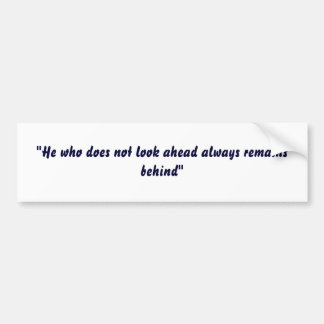"""He who does not look ahead always remains behind"" Bumper Sticker"
