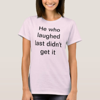 He who laughed last T-Shirt