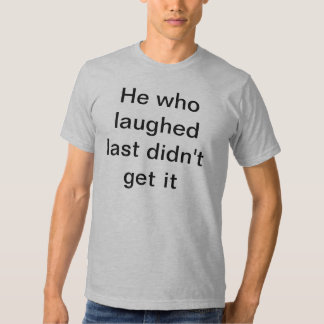 He who laughed last tshirts