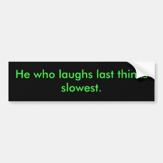 He who laughs last bumper sticker