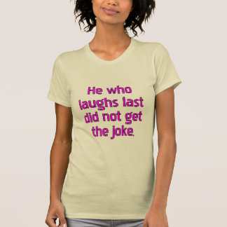 He who laughs last did not get the joke. t shirt