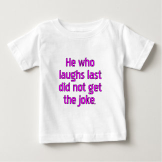 He who laughs last did not get the joke. t shirts