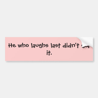 He who laughs last didn't get it. bumper sticker